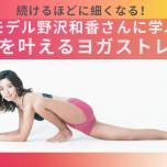 筋肉を鍛えてむくみ改善!モデル野沢和香さんに学ぶ美脚を叶えるヨガストレッチ